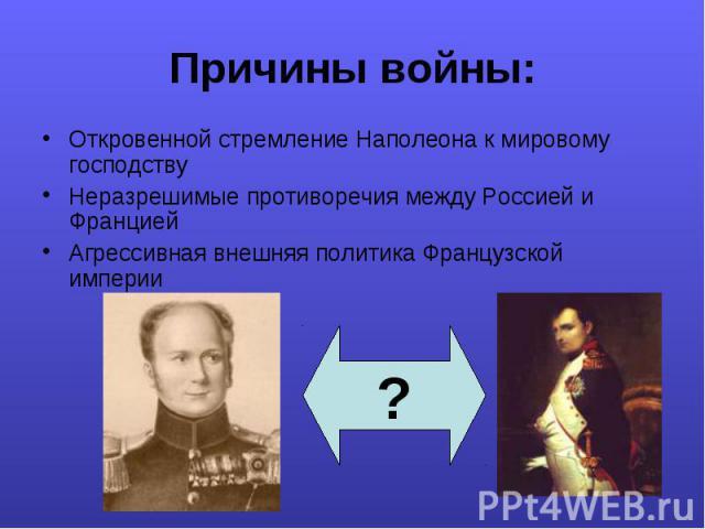 Откровенной стремление Наполеона к мировому господству Откровенной стремление Наполеона к мировому господству Неразрешимые противоречия между Россией и Францией Агрессивная внешняя политика Французской империи