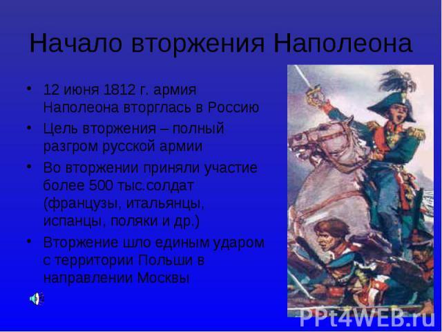 12 июня 1812 г. армия Наполеона вторглась в Россию 12 июня 1812 г. армия Наполеона вторглась в Россию Цель вторжения – полный разгром русской армии Во вторжении приняли участие более 500 тыс.солдат (французы, итальянцы, испанцы, поляки и др.) Вторже…