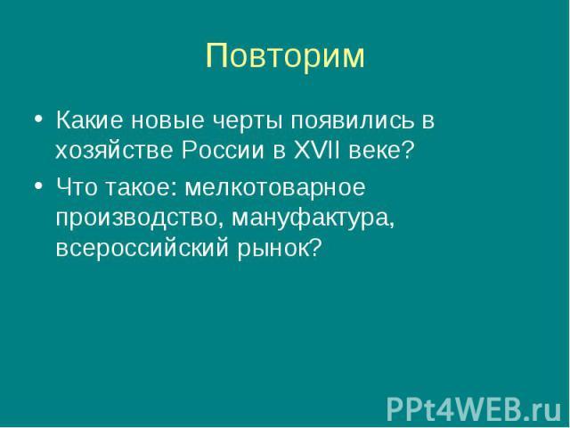 Какие новые черты появились в хозяйстве России в XVII веке? Какие новые черты появились в хозяйстве России в XVII веке? Что такое: мелкотоварное производство, мануфактура, всероссийский рынок?