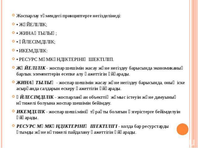 Жоспарлау төмендегі принциптерге негізделінеді: Жоспарлау төмендегі принциптерге негізделінеді: • ЖҮЙЕЛІЛІК; • ЖИНАҚТЫЛЫҚ; • ҮЙЛЕСІМДІЛІК; • ИКЕМДІЛІК: • РЕСУРС МҮМКҮНДІКТЕРІНІҢ ШЕКТІЛІП. ЖҮЙЕЛІЛІК - жоспар шешімін жасау және негіздеу барысында экон…