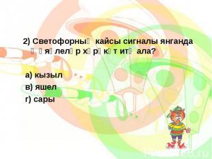 2) Светофорның кайсы сигналы янганда җәяүлеләр хәрәкәт итә ала?2) Светофорның ка