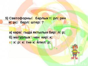 5) Светофорның барлык төрләрен нәрсә берләштерә?5) Светофорның барлык төрләрен н