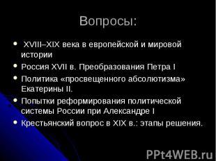 Вопросы: XVIII–XIX века в европейской и мировой истории Россия XVII в. Преобразо
