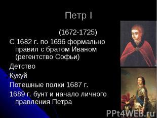 Петр I (1672-1725) С 1682 г. по 1696 формально правил с братом Иваном (регентств