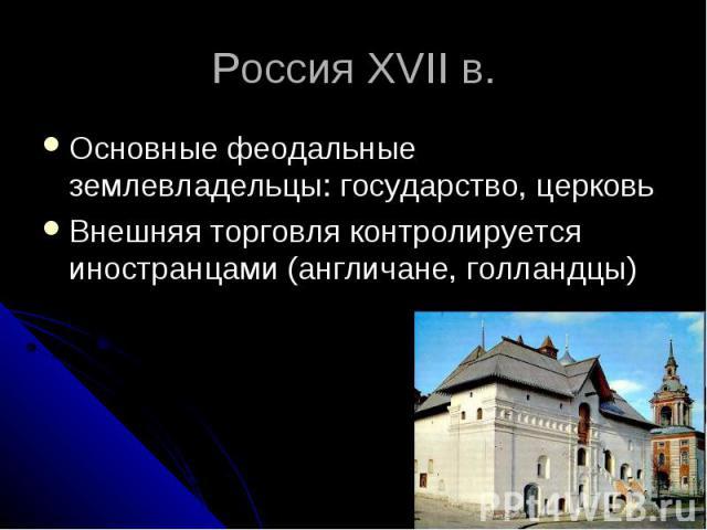 Россия XVII в. Основные феодальные землевладельцы: государство, церковь Внешняя торговля контролируется иностранцами (англичане, голландцы)