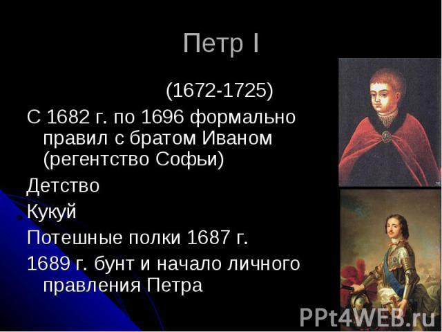 Петр I (1672-1725) С 1682 г. по 1696 формально правил с братом Иваном (регентство Софьи) Детство Кукуй Потешные полки 1687 г. 1689 г. бунт и начало личного правления Петра