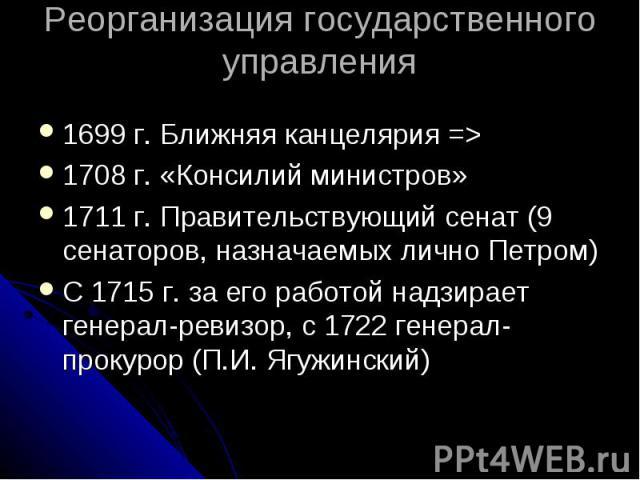 Реорганизация государственного управления 1699 г. Ближняя канцелярия => 1708 г. «Консилий министров» 1711 г. Правительствующий сенат (9 сенаторов, назначаемых лично Петром) С 1715 г. за его работой надзирает генерал-ревизор, с 1722 генерал-прокур…