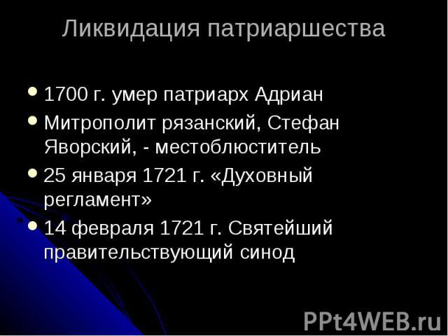 Ликвидация патриаршества 1700 г. умер патриарх Адриан Митрополит рязанский, Стефан Яворский, - местоблюститель 25 января 1721 г. «Духовный регламент» 14 февраля 1721 г. Святейший правительствующий синод