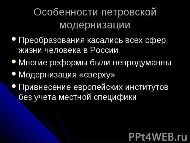 Особенности петровской модернизации Преобразования касались всех сфер жизни человека в России Многие реформы были непродуманны Модернизация «сверху» Привнесение европейских институтов без учета местной специфики