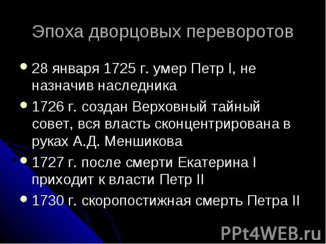 Эпоха дворцовых переворотов 28 января 1725 г. умер Петр I, не назначив наследника 1726 г. создан Верховный тайный совет, вся власть сконцентрирована в руках А.Д. Меншикова 1727 г. после смерти Екатерина I приходит к власти Петр II 1730 г. скоропости…