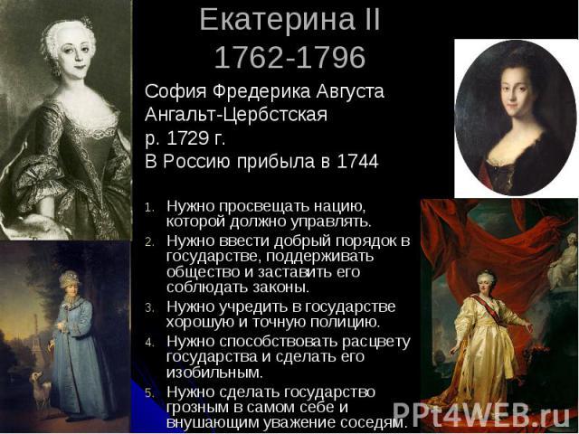 Екатерина II 1762-1796 София Фредерика Августа Ангальт-Цербстская р. 1729 г. В Россию прибыла в 1744 Нужно просвещать нацию, которой должно управлять. Нужно ввести добрый порядок в государстве, поддерживать общество и заставить его соблюдать законы.…
