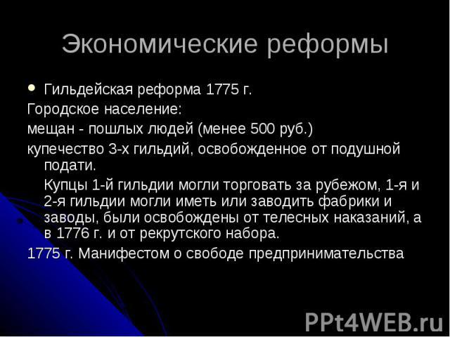 Экономические реформы Гильдейская реформа 1775 г. Городское население: мещан - пошлых людей (менее 500 руб.) купечество 3-х гильдий, освобожденное от подушной подати. Купцы 1-й гильдии могли торговать за рубежом, 1-я и 2-я гильдии могли иметь или за…