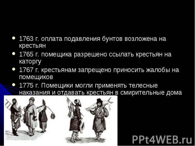 1763 г. оплата подавления бунтов возложена на крестьян 1765 г. помещика разрешено ссылать крестьян на каторгу 1767 г. крестьянам запрещено приносить жалобы на помещиков 1775 г. Помещики могли применять телесные наказания и отдавать крестьян в смирит…
