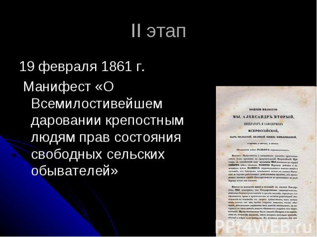 II этап 19 февраля 1861 г. Манифест «О Всемилостивейшем даровании крепостным людям прав состояния свободных сельских обывателей»