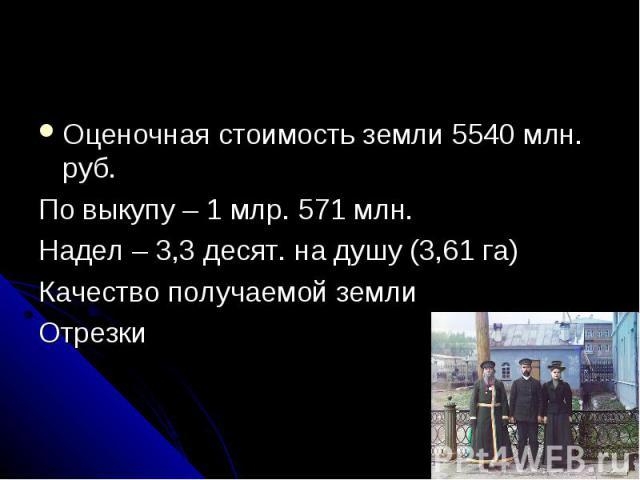Оценочная стоимость земли 5540 млн. руб. По выкупу – 1 млр. 571 млн. Надел – 3,3 десят. на душу (3,61 га) Качество получаемой земли Отрезки