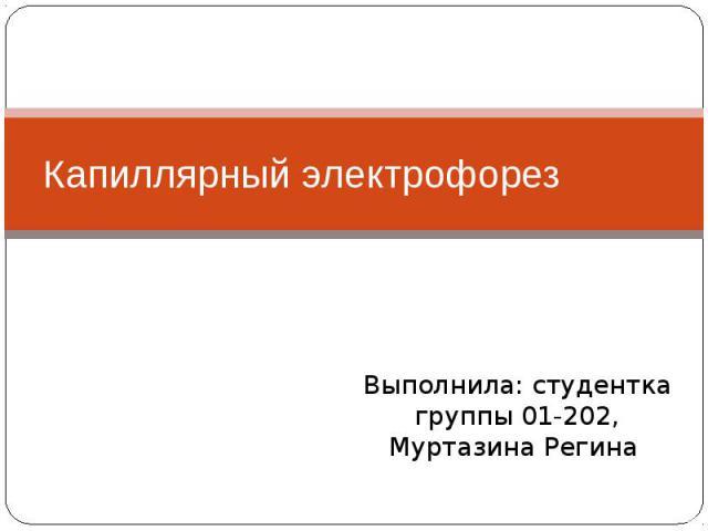 Капиллярный электрофорез Выполнила: студентка группы 01-202, Муртазина Регина