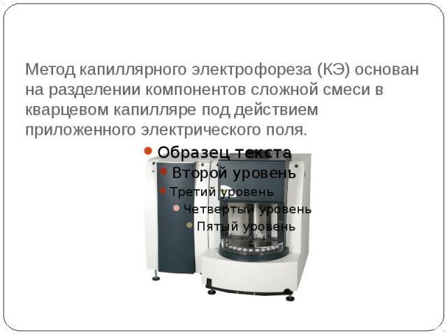 Метод капиллярного электрофореза (КЭ) основан на разделении компонентов сложной смеси в кварцевом капилляре под действием приложенного электрического поля.