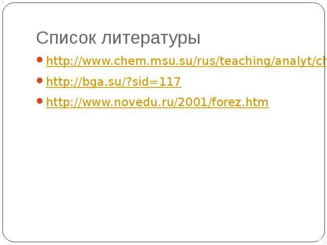 Список литературы http://www.chem.msu.su/rus/teaching/analyt/chrom/part3.pdf http://bga.su/?sid=117 http://www.novedu.ru/2001/forez.htm