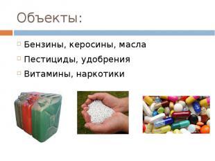 Объекты: Бензины, керосины, масла Пестициды, удобрения Витамины, наркотики
