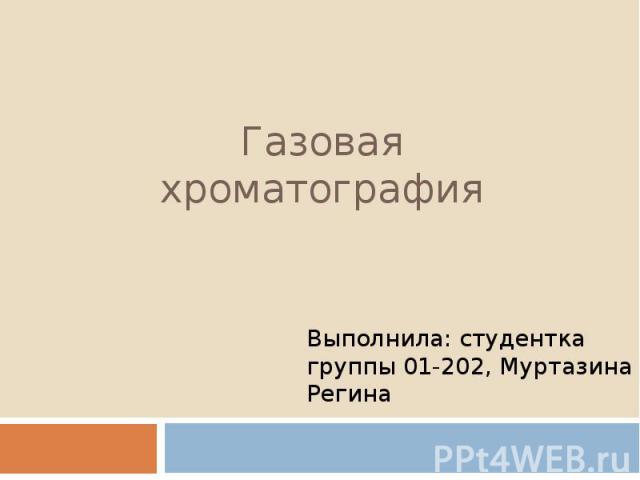 Газовая хроматография Выполнила: студентка группы 01-202, Муртазина Регина