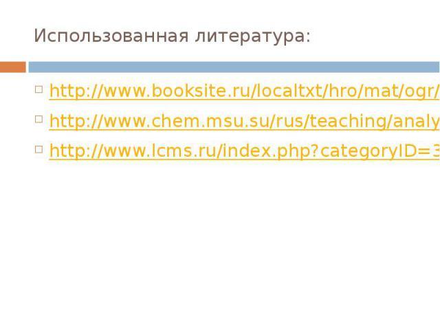 Использованная литература: http://www.booksite.ru/localtxt/hro/mat/ogr/aph/vinarskii.pdf http://www.chem.msu.su/rus/teaching/analyt/chrom/part1.pdf http://www.lcms.ru/index.php?categoryID=39