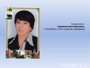 Воспитатель: Савинова Нина Ивановна,стаж работы 12лет в данном учреждении