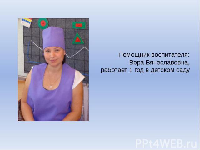 Помощник воспитателя:Вера Вячеславовна,работает 1 год в детском саду