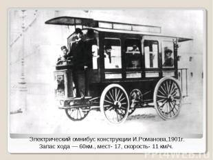 Электрический омнибус конструкции И.Романова,1901г.Запас хода — 60км., мест- 17,