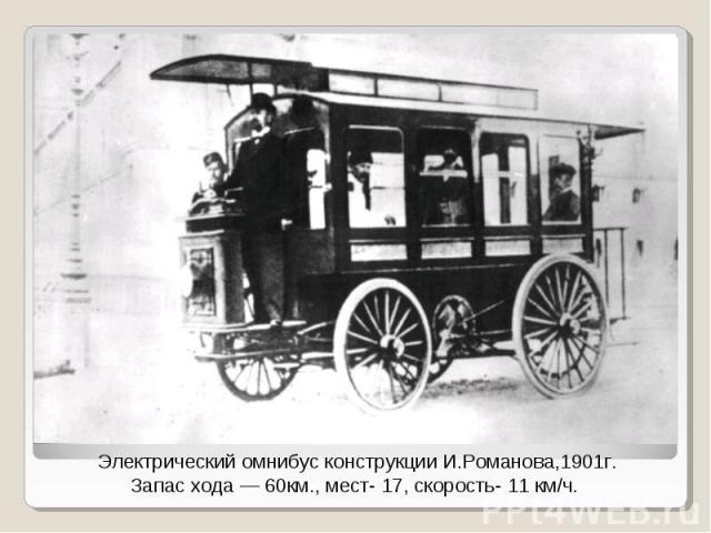 Электрический омнибус конструкции И.Романова,1901г.Запас хода — 60км., мест- 17, скорость- 11 км/ч.
