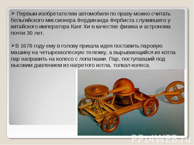 Первым изобретателем автомобиля по праву можно считать бельгийского миссионера Фердинанда Фербиста служившего у китайского императора Канг Хи в качестве физика и астронома почти 30 лет.В 1678 году ему в голову пришла идея поставить паровую машину на…