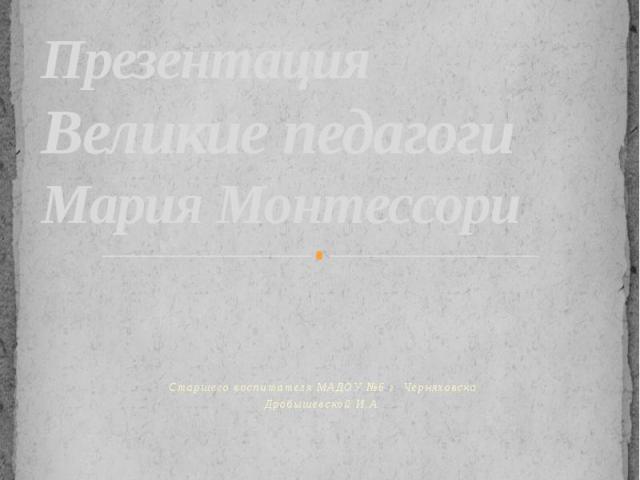 Презентация Великие педагоги Мария МонтессориСтаршего воспитателя МАДОУ №6 г. ЧерняховскаДробышевской И.А.