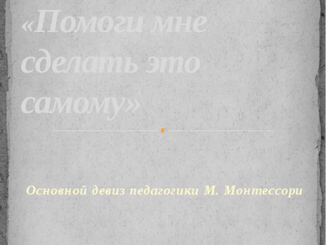 «Помоги мне сделать это самому»Основной девиз педагогики М. Монтессори