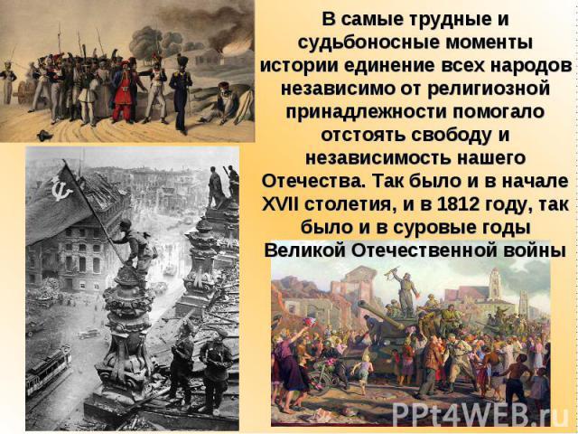 В самые трудные и судьбоносные моменты истории единение всех народов независимо от религиозной принадлежности помогало отстоять свободу и независимость нашего Отечества. Так было и в начале XVII столетия, и в 1812 году, так было и в суровые годы Вел…