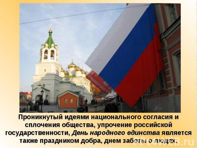 Проникнутый идеями национального согласия и сплочения общества, упрочение российской государственности, День народного единства является также праздником добра, днем заботы о людях.