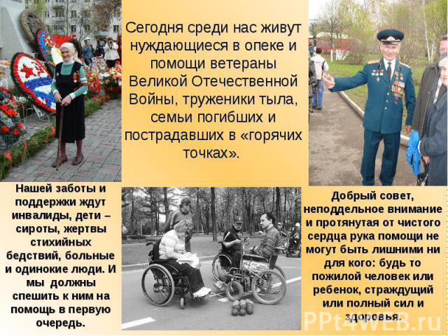 Сегодня среди нас живут нуждающиеся в опеке и помощи ветераны Великой Отечественной Войны, труженики тыла, семьи погибших и пострадавших в «горячих точках».