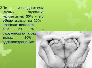 По исследованиям ученых здоровье человека на 50% - его образ жизни, на 20% - нас