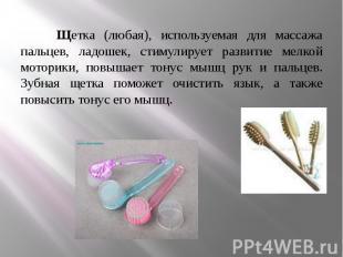 Щетка (любая), используемая для массажа пальцев, ладошек, стимулирует развитие м