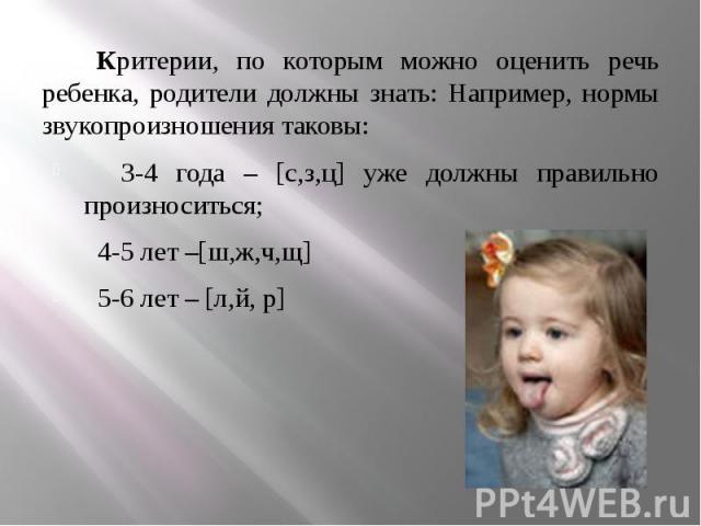 Критерии, по которым можно оценить речь ребенка, родители должны знать: Например, нормы звукопроизношения таковы: Критерии, по которым можно оценить речь ребенка, родители должны знать: Например, нормы звукопроизношения таковы: 3-4 года – [с,з,ц] уж…