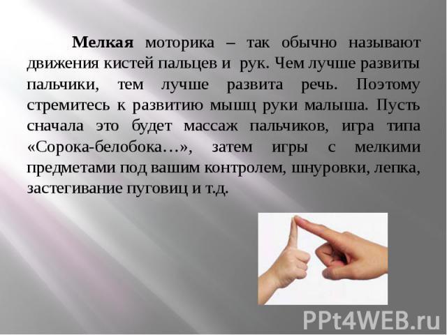 Мелкая моторика – так обычно называют движения кистей пальцев и рук. Чем лучше развиты пальчики, тем лучше развита речь. Поэтому стремитесь к развитию мышц руки малыша. Пусть сначала это будет массаж пальчиков, игра типа «Сорока-белобока…», затем иг…