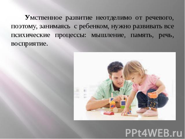Умственное развитие неотделимо от речевого, поэтому, занимаясь с ребенком, нужно развивать все психические процессы: мышление, память, речь, восприятие. Умственное развитие неотделимо от речевого, поэтому, занимаясь с ребенком, нужно развивать все п…