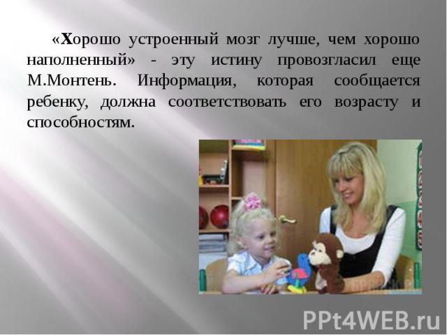 «Хорошо устроенный мозг лучше, чем хорошо наполненный» - эту истину провозгласил еще М.Монтень. Информация, которая сообщается ребенку, должна соответствовать его возрасту и способностям. «Хорошо устроенный мозг лучше, чем хорошо наполненный» - эту …