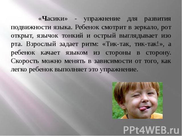 «Часики» - упражнение для развития подвижности языка. Ребенок смотрит в зеркало, рот открыт, язычок тонкий и острый выглядывает изо рта. Взрослый задает ритм: «Тик-так, тик-так!», а ребенок качает языком из стороны в сторону. Скорость можно менять в…