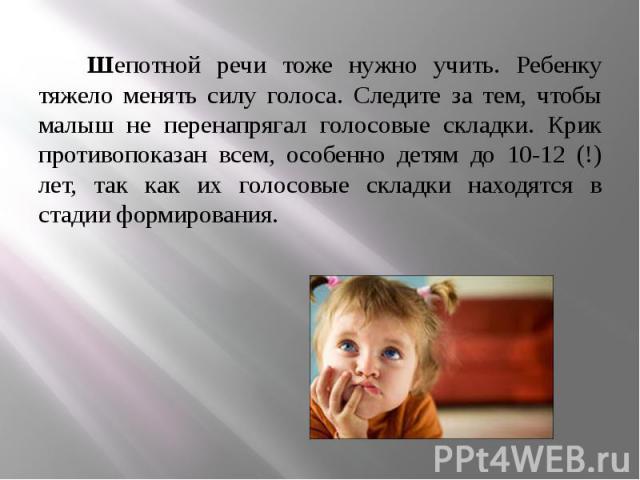 Шепотной речи тоже нужно учить. Ребенку тяжело менять силу голоса. Следите за тем, чтобы малыш не перенапрягал голосовые складки. Крик противопоказан всем, особенно детям до 10-12 (!) лет, так как их голосовые складки находятся в стадии формирования…