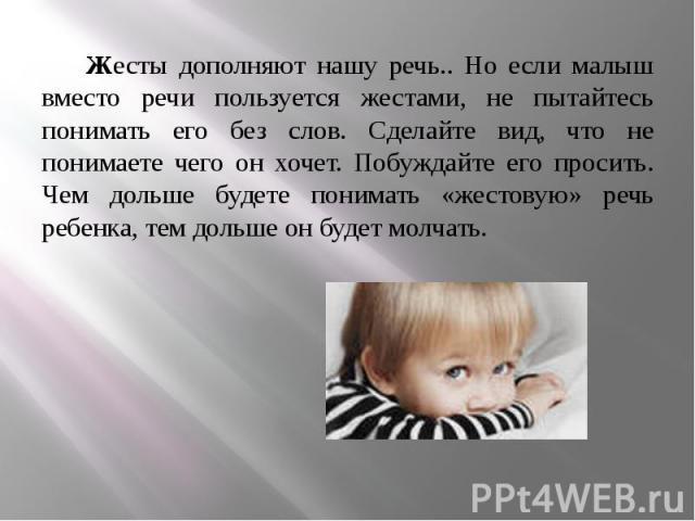 Жесты дополняют нашу речь.. Но если малыш вместо речи пользуется жестами, не пытайтесь понимать его без слов. Сделайте вид, что не понимаете чего он хочет. Побуждайте его просить. Чем дольше будете понимать «жестовую» речь ребенка, тем дольше он буд…