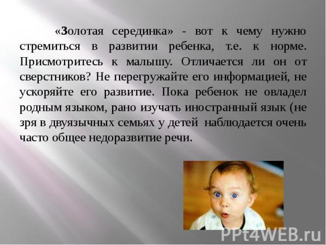 «Золотая серединка» - вот к чему нужно стремиться в развитии ребенка, т.е. к норме. Присмотритесь к малышу. Отличается ли он от сверстников? Не перегружайте его информацией, не ускоряйте его развитие. Пока ребенок не овладел родным языком, рано изуч…