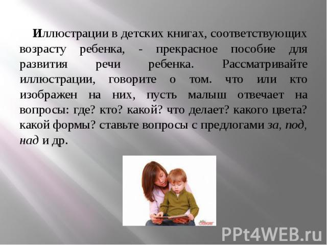 Иллюстрации в детских книгах, соответствующих возрасту ребенка, - прекрасное пособие для развития речи ребенка. Рассматривайте иллюстрации, говорите о том. что или кто изображен на них, пусть малыш отвечает на вопросы: где? кто? какой? что делает? к…