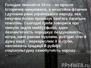 Голодне лихоліття 33-го – не просто історична минувшина, а незагойна фізична і д