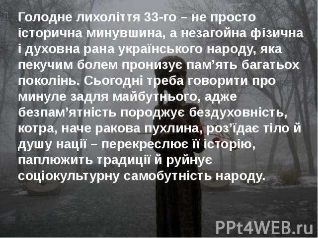 Голодне лихоліття 33-го – не просто історична минувшина, а незагойна фізична і духовна рана українського народу, яка пекучим болем пронизує пам'ять багатьох поколінь. Сьогодні треба говорити про минуле задля майбутнього, адже безпам'ятність породжує…