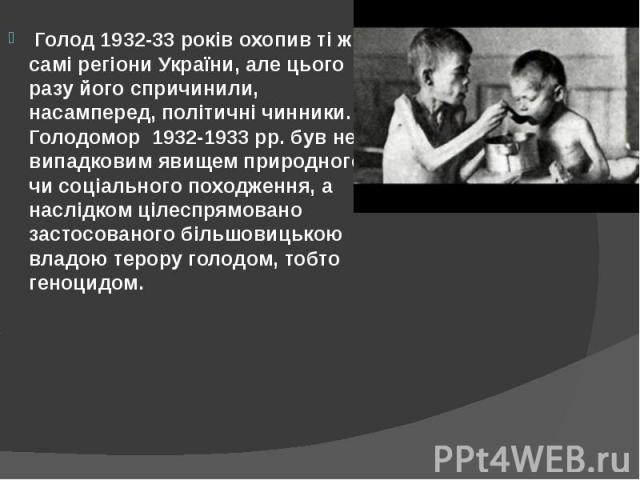 Голод 1932-33 років охопив ті ж самі регіони України, але цього разу його спричинили, насамперед, політичні чинники. Голодомор 1932-1933 рр. був не випадковим явищем природного чи соціального походження, а наслідком цілеспрямовано застосованог…