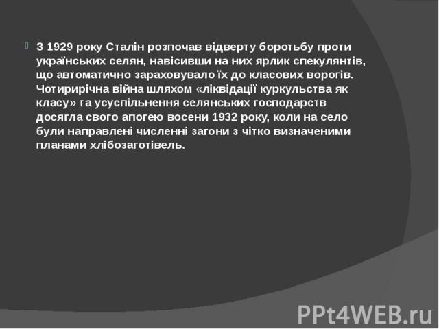 З 1929 року Сталін розпочав відверту боротьбу проти українських селян, навісивши на них ярлик спекулянтів, що автоматично зараховувало їх до класових ворогів. Чотирирічна війна шляхом «ліквідації куркульства як класу» та усуспільнення селянських гос…